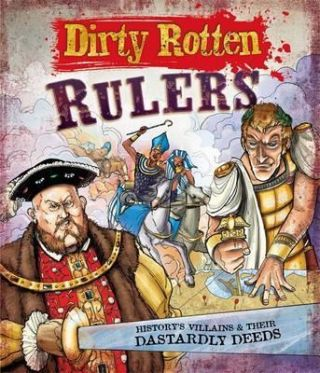 Dirty Rotten Rulers: History's Villains and their Dastardly Deeds. Jim Pipe