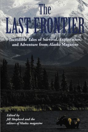 The Last Frontier: Incredible Tales of Survival, Exploration and Adventure from Alaska Magazine....