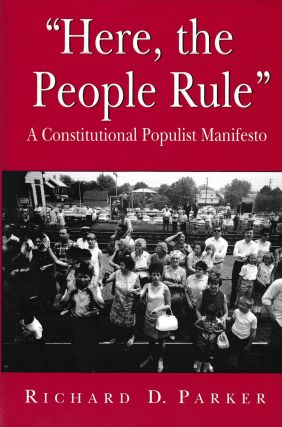 """Here, the People Rule"": a Constitutional Populist Manifesto. Richard D. Parker"