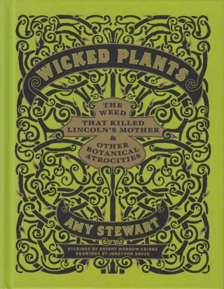 Wicked Plants: The Weed That Killed Lincoln's Mother & Other Botanical Atrocities. Amy Stewart