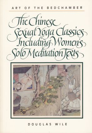 Art of the Bedchamber: The Chinese Sexual Yoga Classics Including Women's Solo Meditation Texts....