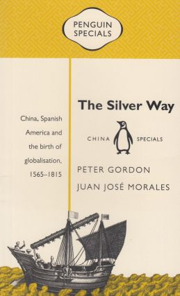 The Silver Way: China, Spanish America and the birth of globalisation, 1565-1815. Juan José Morales Peter Gordon.