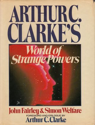 Arthur C. Clarke's World of Strange Powers. Simon Welfare John Fairley.
