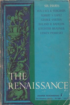 The Renaissance: Six Essays by Wallace K. Ferguson, Robert S. Lopex, George Sarton, Roland H. Bainton, Leicester Bradner, Erwin Panofsky