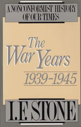 The War Years 1939 - 1945: A Non-Conformist History of Our Times. I F. Stone