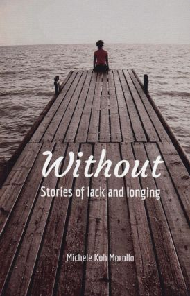 Without: Stories of Lack and Longing. Michele Koh Morollo.