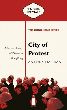 City of Protest: A Recent History of Dissent in Hong Kong. Antony Dapiran