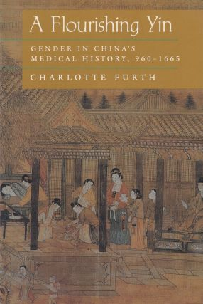 A Flourishing Yin: Gender in China's Medical History, 960 - 1665. Charlotte Furth.