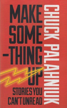 Make Something Up: Stories You Can't Unread. Chuck Palahniuk.