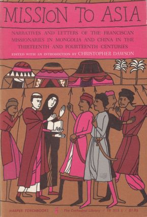 Mission To Asia: NArratives and Letters of the Franciscan Missionaries in Mongolia and China in the Thirteenth and Fourteenth Centuries. Christopher Dawson.