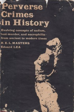 Perverse Crimes in History: Evolving Concepts of Sadism, Lust-Murder, and Necrophilia - from...