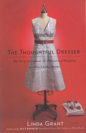 The Thoughtful Dresser: The Art of Adornment, the Pleasures of Shopping, and Why Clothes Matter....