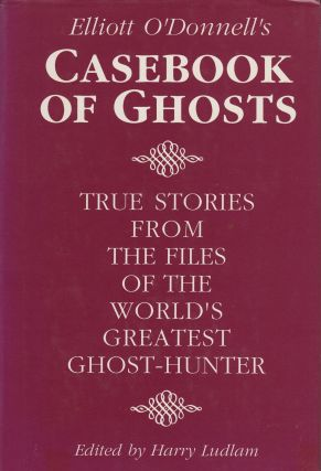Elliot O'Donnell's Casebook of Ghosts. Harry Ludlam Elliot O'Donnell, August Derleth, intro.