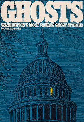 Ghosts: Washington's Most Famous Ghost Stories. John Alexander.