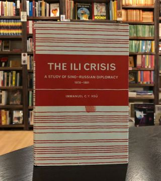 The Ili Crisis: A Study of Sino-Russian Diplomacy 1878-1881. Immanuel C. Y. Hsu