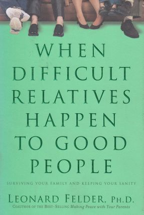 When Difficult Relatives Happen to Good People. Leonard Felder