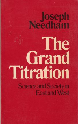 The Grand Titration: Science and Society in East and West. Joseph Needham