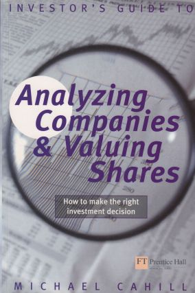 Investor's Guide to Analyzing Companies and Valuing Shares: How To Make the Right Decision. Michael Cahill.