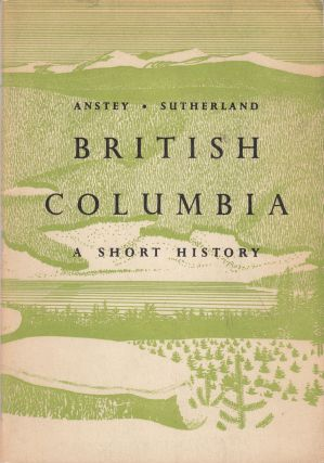 British Colombia: A Short History. Neil Sutherland Arthur Anstey