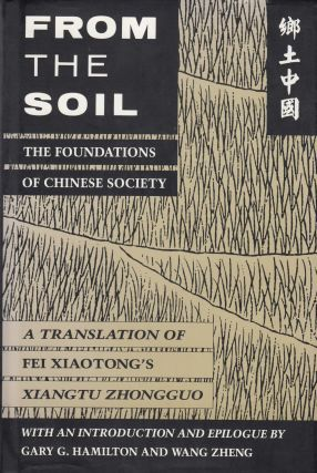From the Soil: The Foundations of Chinese Society (A Translation of Fei Xiaotong's Xiangtu...