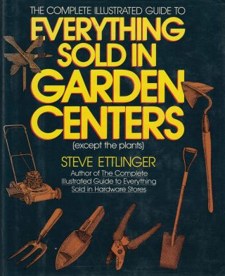 The Complete Illustrated Guide to Everything Sold In Garden Centers (Except the Plants). Steve...