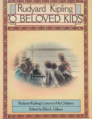 """O Beloved Kids"": Rudyard Kipling's Letters to his Children. Elliot L. Gilbert Rudyard Kipling"