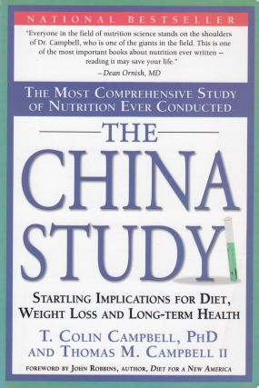 The China Study: The Most Comprehensive Study of Nutrition Ever Conducted and the Startling Implications for Diet, Weight Loss and Long-Term Health. Thomas M. Campbell II T. Colin Campbell.