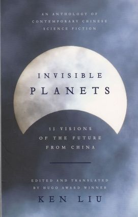 Invisible Planets: 13 Visions of the Future From China (An Anthology of Contemporary Chinese Science Fiction). Ken Liu, ed/tr.
