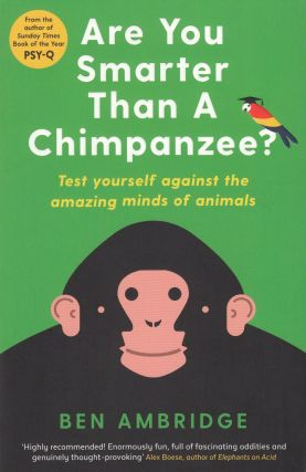 Are You Smarter Than A Chimpanzee: Test Yourself Against the Amazing Minds of Animals. Ben Ambridge.