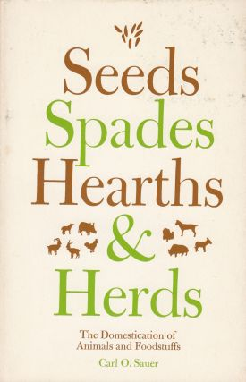 Seeds, Spades, Hearths and Herds: The Domestication of Animals and Foodstuffs. Carl O. Sauer