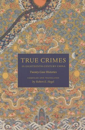 True Crimes in Eighteenth-Century China: Twenty Case Histories. Robert E. Hegel, ed and tr