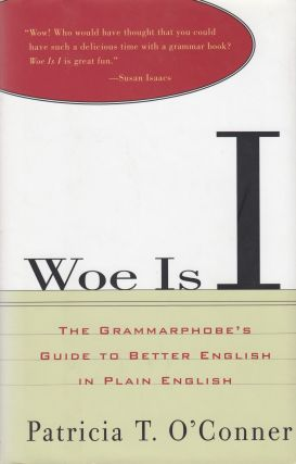 Woe Is I: The Grammarphobe's Guide to Better English in Plain English. Patricia T. O'Conner