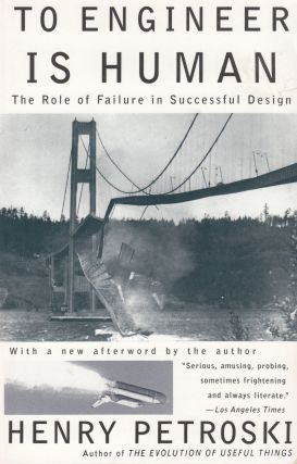 To Engineer Is Human: The Role of Failure in Successful Design. Henry Petroski