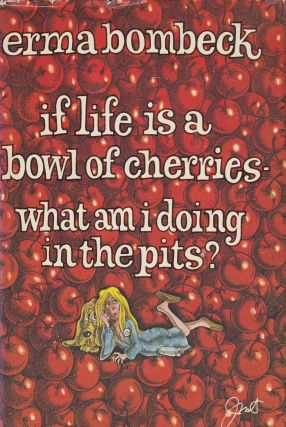 If Life is a Bowl of Cherries What Am I Doing in the Pits? Erma Bombeck