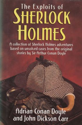 The Exploits of Sherlock Holmes: A collection of Sherlock Holmes adventures based on unsolved cases from the original stories by Sir Arthur Conan Doyle. John Dickson Carr Adrian Conan Doyle.