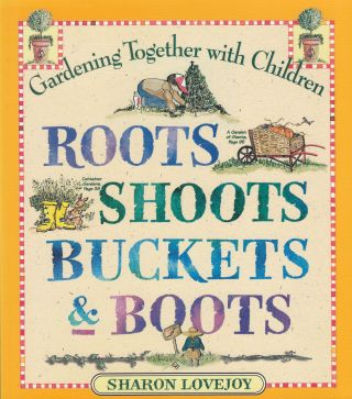 Roots Shoots Buckles and Boots: Gardening Together with children. Sharon Lovejoy