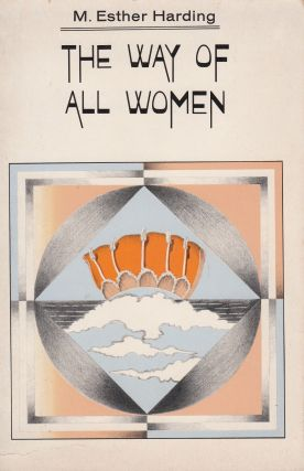 The Way of All Women: a psychological interpretation with an introduction by C.G. Jung. M. Esther...