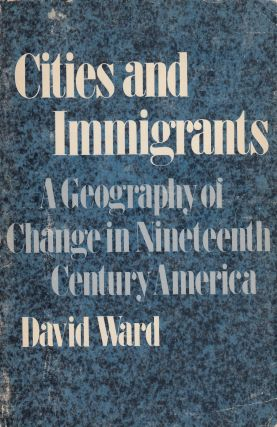 Cities and Immigrants: A Geography of Change in Nineteenth Century America. David Ward