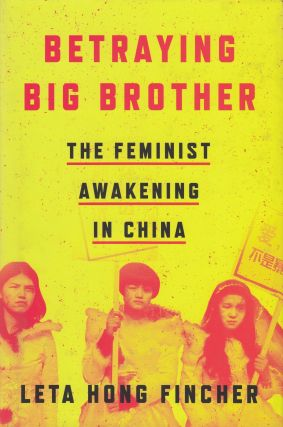 Betraying Big Brother: The Feminist Awakening in China. Leta Hong Fincher