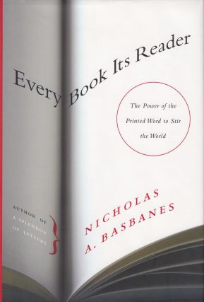 Every Book Its Reader: The Power of the Printed Word to Stir the World. Nicholas A. Basbanes.