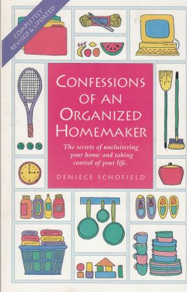 Confessions of an Organized Homemaker: The Secrets of Uncluttering Your Home and Taking Control of Your Life. Deniece Schofield.