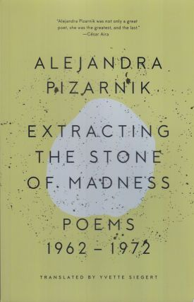 Extracting the Stone of Madness: Poems 1962-1972. alejandra Pizarnik.
