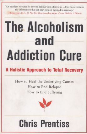 The Alcoholism and Addiction Cure: A Holistic Approach to Total Recovery. Chris Prentiss